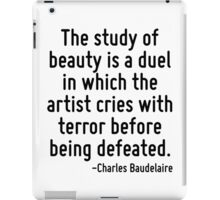 The study of beauty is a duel in which the artist cries with terror before being defeated. iPad Case/Skin