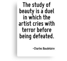 The study of beauty is a duel in which the artist cries with terror before being defeated. Canvas Print
