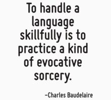 To handle a language skillfully is to practice a kind of evocative sorcery. by Quotr