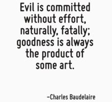 Evil is committed without effort, naturally, fatally; goodness is always the product of some art. by Quotr