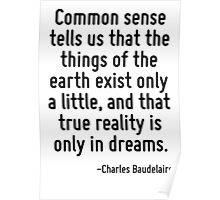 Common sense tells us that the things of the earth exist only a little, and that true reality is only in dreams. Poster