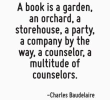 A book is a garden, an orchard, a storehouse, a party, a company by the way, a counselor, a multitude of counselors. by Quotr