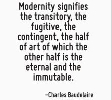 Modernity signifies the transitory, the fugitive, the contingent, the half of art of which the other half is the eternal and the immutable. T-Shirt