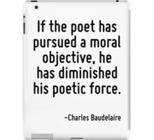 If the poet has pursued a moral objective, he has diminished his poetic force. iPad Case/Skin