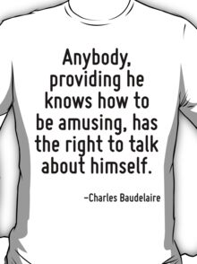 Anybody, providing he knows how to be amusing, has the right to talk about himself. T-Shirt