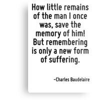How little remains of the man I once was, save the memory of him! But remembering is only a new form of suffering. Metal Print