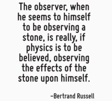 The observer, when he seems to himself to be observing a stone, is really, if physics is to be believed, observing the effects of the stone upon himself. T-Shirt