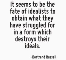 It seems to be the fate of idealists to obtain what they have struggled for in a form which destroys their ideals. by Quotr