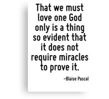 That we must love one God only is a thing so evident that it does not require miracles to prove it. Canvas Print