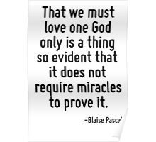 That we must love one God only is a thing so evident that it does not require miracles to prove it. Poster