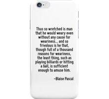 Thus so wretched is man that he would weary even without any cause for weariness... and so frivolous is he that, though full of a thousand reasons for weariness, the least thing, such as playing bill iPhone Case/Skin