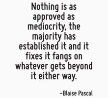Nothing is as approved as mediocrity, the majority has established it and it fixes it fangs on whatever gets beyond it either way. by Quotr