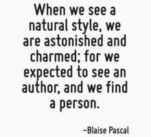 When we see a natural style, we are astonished and charmed; for we expected to see an author, and we find a person. by Quotr