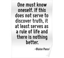 One must know oneself. If this does not serve to discover truth, it at least serves as a rule of life and there is nothing better. Poster