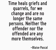 Time heals griefs and quarrels, for we change and are no longer the same persons. Neither the offender nor the offended are any more themselves. by Quotr
