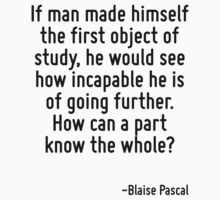 If man made himself the first object of study, he would see how incapable he is of going further. How can a part know the whole? by Quotr