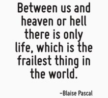Between us and heaven or hell there is only life, which is the frailest thing in the world. by Quotr