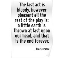 The last act is bloody, however pleasant all the rest of the play is: a little earth is thrown at last upon our head, and that is the end forever. Poster