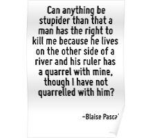 Can anything be stupider than that a man has the right to kill me because he lives on the other side of a river and his ruler has a quarrel with mine, though I have not quarrelled with him? Poster
