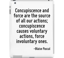 Concupiscence and force are the source of all our actions; concupiscence causes voluntary actions, force involuntary ones. iPad Case/Skin