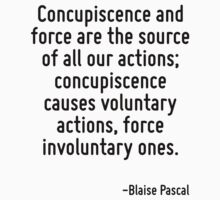 Concupiscence and force are the source of all our actions; concupiscence causes voluntary actions, force involuntary ones. by Quotr