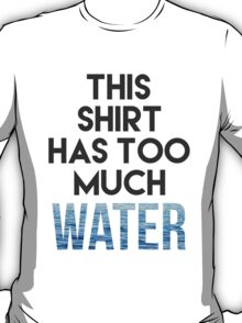 Too much water T-Shirt