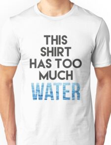 Too much water Unisex T-Shirt