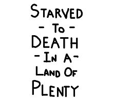 Starved To Death In A Land Of Plenty Photographic Print