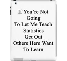 If You're Not Going To Let Me Teach Statistics Get Out Others Here Want To Learn  iPad Case/Skin