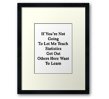 If You're Not Going To Let Me Teach Statistics Get Out Others Here Want To Learn  Framed Print