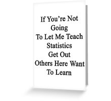 If You're Not Going To Let Me Teach Statistics Get Out Others Here Want To Learn  Greeting Card