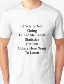 If You're Not Going To Let Me Teach Statistics Get Out Others Here Want To Learn  T-Shirt