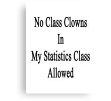 No Class Clowns In My Statistics Class Allowed  Canvas Print