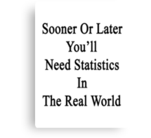 Sooner Or Later You'll Need Statistics In The Real World  Canvas Print