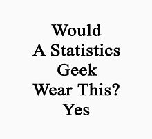 Would A Statistics Geek Wear This? Yes  Unisex T-Shirt