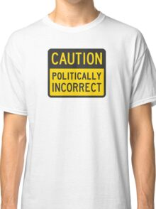 Caution Politically Incorrect Classic T-Shirt
