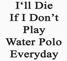 I'll Die If I Don't Play Water Polo Everyday  by supernova23