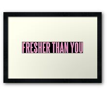 FRESHER THAN YOU Framed Print