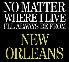no matter where I live I'll always be from new orleans by teeshoppy