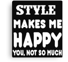 Style Makes Me Happy You, Not So Much Canvas Print