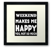 Weekend Makes Me Happy You, Not So Much Framed Print