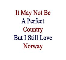 It May Not Be A Perfect Country But I Still Love Norway  Photographic Print