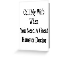 Call My Wife When You Need A Great Hamster Doctor  Greeting Card