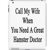 Call My Wife When You Need A Great Hamster Doctor  iPad Case/Skin