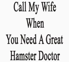 Call My Wife When You Need A Great Hamster Doctor  by supernova23