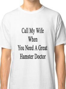 Call My Wife When You Need A Great Hamster Doctor  Classic T-Shirt