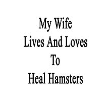 My Wife Lives And Loves To Heal Hamsters  Photographic Print