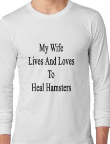 My Wife Lives And Loves To Heal Hamsters  Long Sleeve T-Shirt