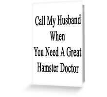 Call My Husband When You Need A Great Hamster Doctor  Greeting Card
