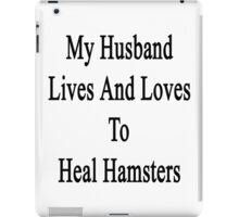 My Husband Lives And Loves To Heal Hamsters  iPad Case/Skin